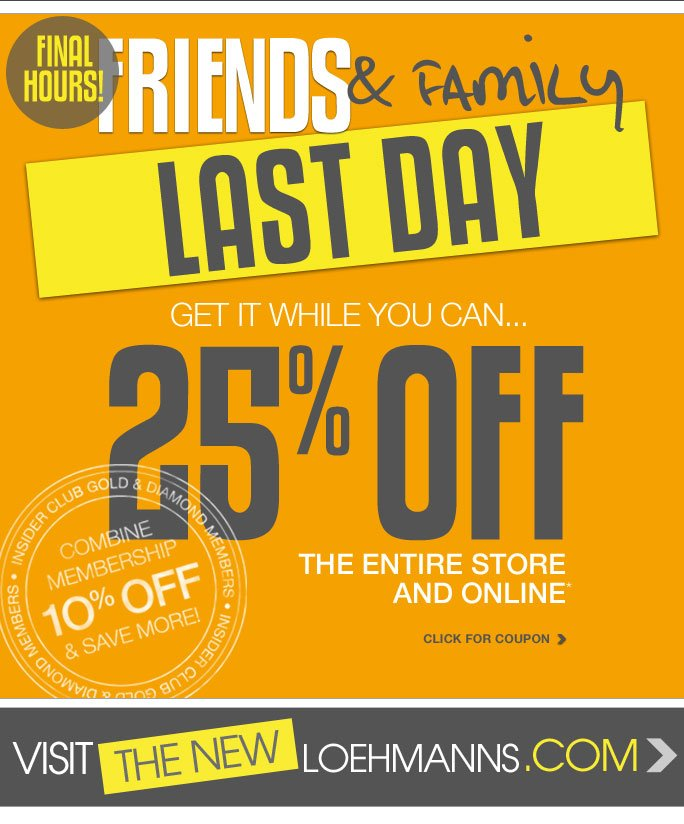 Final Hours!  Friends and Family Shop today! It's the last day... Get it while you can... Shop now and take 25% off  The entire store And online Click for coupon  Insider club gold & diamond members Combine your membership 10% off & save more!   Visit the new Loehmanns.com  Online, Insider Club Members must be signed in and Loehmann's price reflects Insider Club Diamond or Gold Member savings.  Coupons not valid on sample sale and select special events. *25% Off your entire purchase PROMOTIONAL OFFER IS VALID NOW THRU 10/1/2013 UNTIL THE CLOSE OF REGULAR BUSINESS HOURS IN STORE or NOW thru 10/2/2013 at 2:59AM EST online. SEE COUPON FOR IN STORE DETAILS. For in store; this coupon is valid for one time use only and must be surrendered at time of purchase to receive discount. Limit one per customer and not replaceable if lost. For online; enter promo code FFFA13 at checkout to receive promotional discount. Free shipping offer applies on  orders of $100 or more, prior to sales tax and after any applicable discounts, only for standard shipping to one single address in the Continental US per order. Offer not valid on previous purchases and excludes hair care products, the purchase of Gift Cards and Insider Club Membership fee. Cannot be used in conjunction with employee discount, any other coupon or promotion. Discount may not be applied towards taxes, shipping & handling. In store, only 10% will be taken on Chanel, Gucci, Hermes,  D&G, Valentino & Ferragamo watches; all designer jewelry in department 28 and all designer handbags in department 11 with the exception of Furla & La Bagagerie; no discount will be taken online. Quantities are limited, exclusions may apply and selection will vary by store and at loehmanns.com. Please see sales associate or loehmanns.com for details. Void in states where prohibited by law, no cash value except where prohibited, then the cash value is 1/100. Returns and exchanges are subject to  Returns/Exchange Policy Guidelines. 2013  †Standard text message & data charges apply. Text STOP to opt out or HELP for help. For the terms and conditions of the Loehmann's text message program, please visit http://pgminf.com/loehmanns.html or call 1-877-471-4885 for more information.