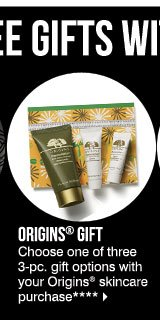 Free Gifts with Purchase! Origins® Gift - Choose one of three 3-pc. gift options with your Origins® skincare purchase ****