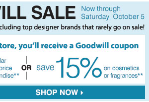 THE GOODWILL SALE Now - Saturday, October 5, 2013 SAVE ON NEARLY EVERYTHING Including your top designer                brands that rarely go on sale! Donate in store and use your Goodwill coupon to SAVE an EXTRA 25% on regular & sale price merchandise **                OR SAVE an EXTRA 15% on cosmetics  & fragrances** FIND A STORE.