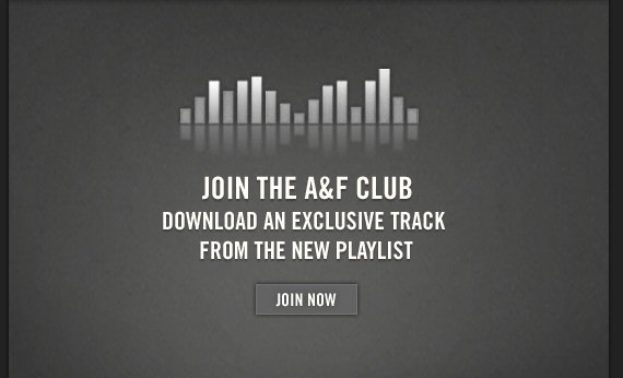 JOIN THE A&F CLUB DOWNLOAD AN EXCLUSIVE TRACK FROM THE NEW  PLAYLIST JOIN NOW