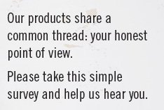 Our products share a common thread: your honest point of view.  Please take this simple survey and help us hear you.