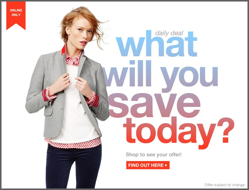 ONLINE ONLY | daily deal | what will you save today? | Shop to see your offer! | FIND OUT HERE | Offer subject to change.