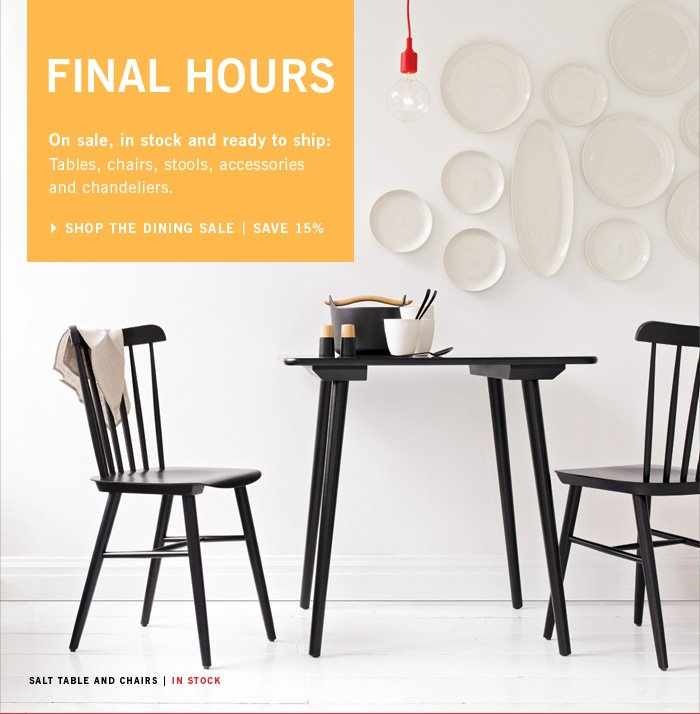 FINAL HOURS On sale, in stock and ready to ship: Tables, chairs, stools, accessories and chandeliers. SHOP THE DINING SALE | SAVE 15%