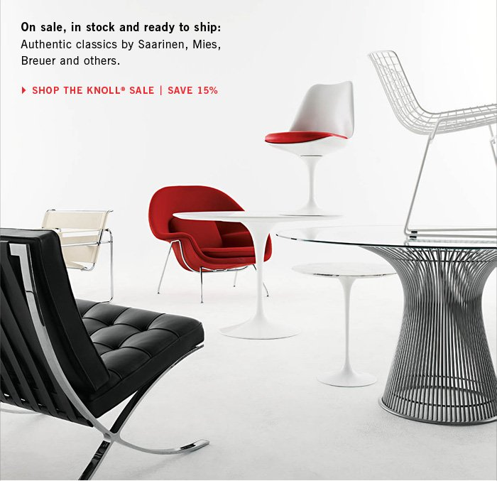 On sale, in stock and ready to ship: Authentic classics by Saarinen, Mies, Breuer and others. SHOP THE KNOLL® SALE | SAVE 15%