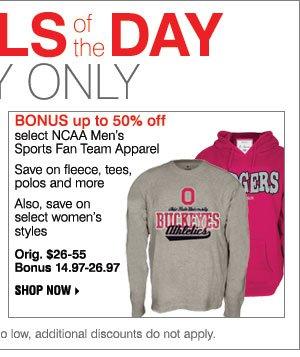 Deal of the Day BONUS Up to 50% off Select NCAA Men's Sports Fan Team Apparel Save on fleeces, tees, polos and more Also, save on select women's styles Orig. $26-55 Shop now