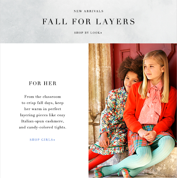 NEW ARRIVALS FALL FOR LAYERS SHOP BY LOOK FOR HER From the classroom to crisp fall days, keep her warm in perfect layering pieces like cozy Italian-spun cashmere, and candy-colored tights.