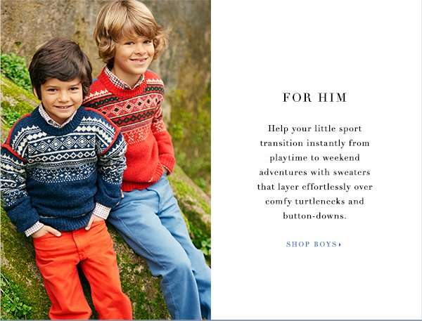 FOR HIM Help your little sport transition instantly from playtime to weekend adventures with sweaters that layer effortlessly over comfy turtlenecks and button-downs.