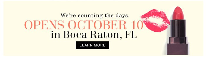 We're counting the days. Opens October 10 in Boca, Raton, FL. Learn more.