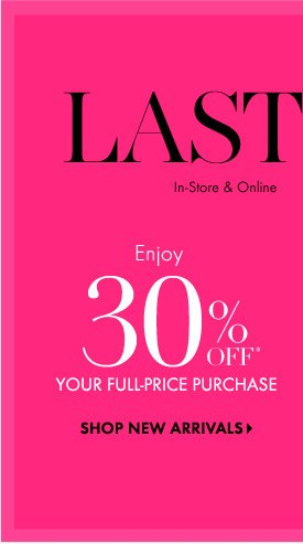 Last Day!  In-Store & Online Use Code FALLCHIC  Enjoy 30% Off* Your  Full-Price Purchase  SHOP NEW ARRIVALS