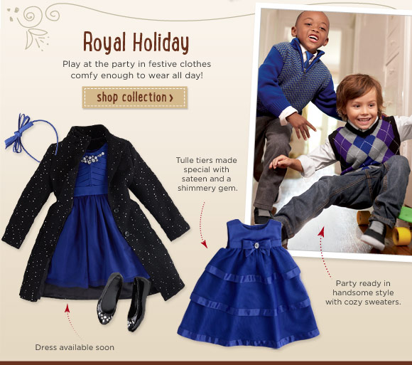 Royal Holiday. Play at the party in festive clothes comfy enough to wear all day! Shop Collection. Tulle tiers made special with sateen and a shimmery gem. Party ready in handsome style with cozy sweaters. Kid girl dress available soon.