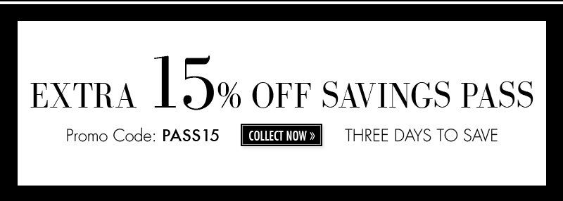 EXTRA 15% OFF SAVINGS PASS Promo Code: PASS15 COLLECT NOW THREE DAYS TO SAVE