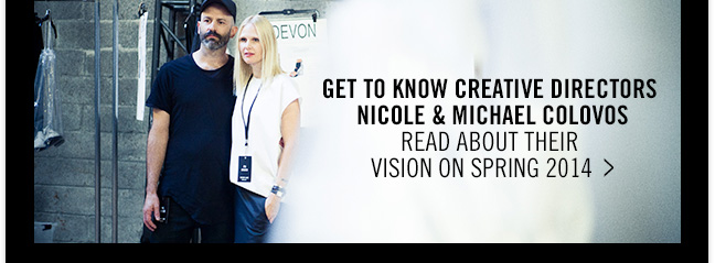 GET TO KNOW CREATIVE DIRECTORS NICOLE & MICHAEL COLOVOS - READ ABOUT THEIR VISION on SPRING 2014  >