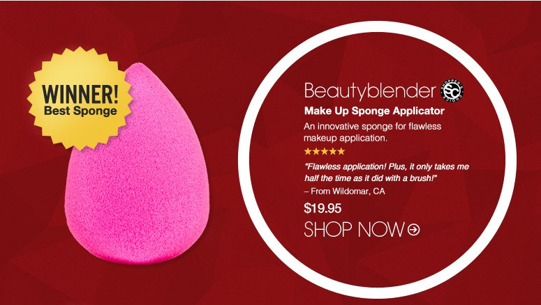 """Shopper's Choice. 5 Stars Beautyblender Make Up Sponge Applicator An innovative sponge for flawless makeup application.  """"Flawless application! Plus, it only takes me half the time as it did with a brush!"""" – From Wildomar, CA $19.95 Winner! Best Sponge Shop Now>>"""