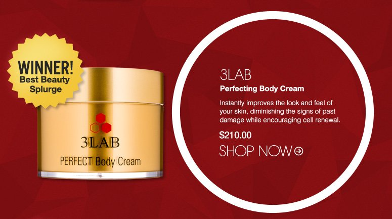 3LAB Perfecting Body Cream Instantly improves the look and feel of your skin, diminishing the signs of past damage while encouraging cell renewal. $210.00 Winner! Best Beauty Splurge Shop Now>>