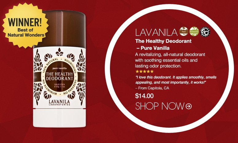 """Shopper's Choice. Vegan. Paraben-Free. 5 Stars LAVANILA The Healthy Deodorant – Pure Vanilla  A revitalizing, all-natural deodorant with soothing essential oils and lasting odor protection. """"I love this deodorant. It applies smoothly, smells appealing, and most importantly, it works!"""" – From Capitola, CA $14.00 Winner! Best of Natural Wonders Shop Now>>"""