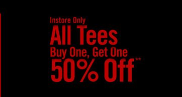 INSTORE ONLY - ALL TEES BUY ONE, GET ONE 50% OFF**