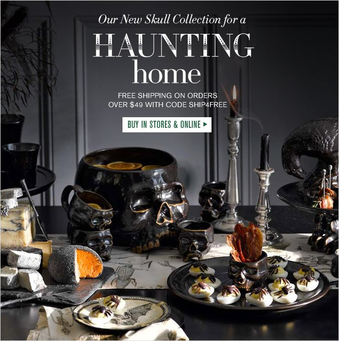 Our New Skull Collection for a HAUNTING home - FREE SHIPPING ON ORDERS OVER $49 WITH CODE SHIP4FREE - BUY IN STORES & ONLINE