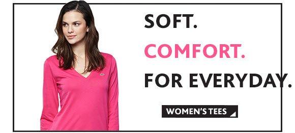SOFT. COMFORT. FOR EVERYDAY. WOMEN'S  TEES