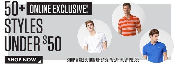 50+ ONLINE EXCLUSIVE STYLES UNDER $50. A  SELECTION OF EASY, WEAR NOW PIECES