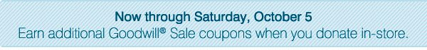 Now through Saturday, October 5 earn additional Goodwill® Sale coupons when you donate in-store.