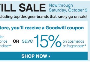 THE GOODWILL® SALE Now - Saturday, October 5, 2013 SAVE ON NEARLY EVERYTHING Including your top designer brands that rarely go on sale! Donate in store and use your Goodwill coupon to SAVE an EXTRA 25% on regular & sale price merchandise ** OR SAVE an EXTRA 15% on cosmetics  & fragrances** FIND A STORE.