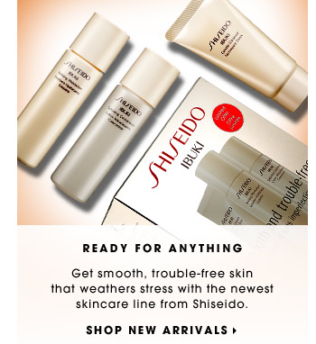 READY FOR ANYTHING | Get smooth, trouble-free skin that weathers stress with the newest skincare line from Shiseido. | SHOP NEW ARRIVALS