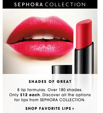 SHADES OF GREAT | 8 lip formulas. Over 180 shades. Only $12 each. Discover all the options for lips from SEPHORA COLLECTION. | SHOP FAVORITE LIPS