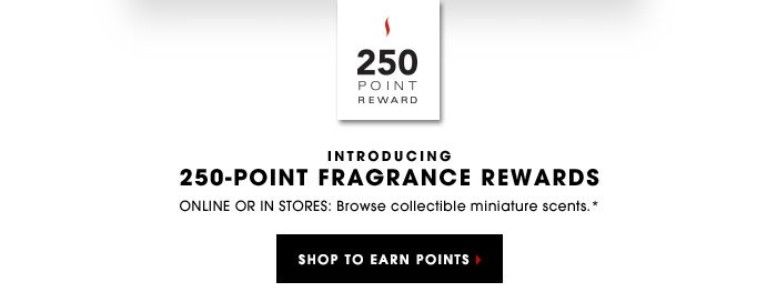 INTRODUCING 250-POINT FRAGRANCE REWARDS | Online and in stores: Browse collectible miniature scents.* | SHOP TO EARN POINTS