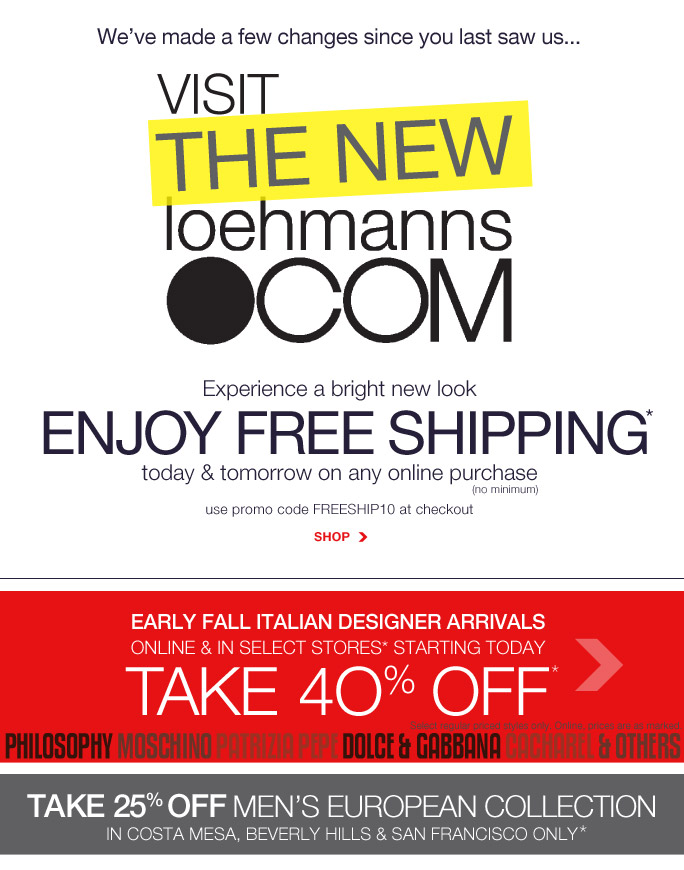 We've made a few changes since you last saw us… Visit the new loehmanns.com  Experience a bright new look  enjoy free shipping* today & tomorrow on any online purchase      (no minimum) use promo code FREESHIP10 at checkout Shop early fall italian designer arrivals online & in select stores* starting today take 40% off* philosophy moschino PATRIZIA PEPE dolce & gabbana cacharel & others Select regular priced styles only. Online, prices are as marked. take 25% off MEN'S EUROPEAN COLLECTION in CHELSEA & UPPER WEST SIDE ONLY* Online, Insider Club Members must be signed in and Loehmann's price reflects Insider Club Diamond or Gold Member savings. *40% off select Italian only in: Beverly Hills, Costa Mesa, San Francisco, reseda, Sunnyvale, Laguna Niguel & loehmanns.com. *25% OFF Men's EUROPEAN COLLECTION only in: beverly hills, san francisco and costa mesa. coupons not valid on sample sale and select special events.  *free shipping promotional offer is valid now thru 10/4/13 at 2:59am et online only. 40% OFF select REGULAR PRICED italian collection IS VALID FOR A LIMITED TIME IN STORE & at loehmanns.com. 25% OFF MEN'S EUROPEAN COLLECTION PROMOTIONAL OFFERS IS VALID FOR A LIMITED TIME IN SELECT STORES. In store, 40% off select regular priced Italian discount and 25% off men's european collection will be taken at register. Free shipping offer applies on all orders, only for standard shipping to one single  address in the Continental US per order. For online, enter promo code FREESHIP10 at checkout to receive promotional free shipping offer. Online, no promo code needed for 40% off select regular priced Italian designers, prices are as marked. Offers not valid on previous purchases and excludes fragrances, hair care products, the purchase of Gift Cards and Insider Club Membership fee. Cannot be used in conjunction with employee discount, any other coupon or promotion. In store, only 10% will be  taken on Chanel, Gucci, Hermes, D&G, Valentino & Ferragamo watches; all designer jewelry in department 28 and all designer handbags in department 11 with the exception of Furla & La Bagagerie; no discount will be taken online. Discount may not be applied towards taxes, shipping & handling. Quantities are limited, exclusions may apply and selection will vary by store and at loehmanns.com. Please see sales associate or loehmanns.com for details. Void in states where prohibited by law, no cash  value except where prohibited, then the cash value is 1/100. Returns and exchanges are subject to Returns/Exchange Policy Guidelines. 2013  †Standard text message & data charges apply. Text STOP to opt out or HELP for help. For the terms and conditions of the Loehmann's text message program, please visit http://pgminf.com/loehmanns.html or call 1-877-471-4885 for more information.