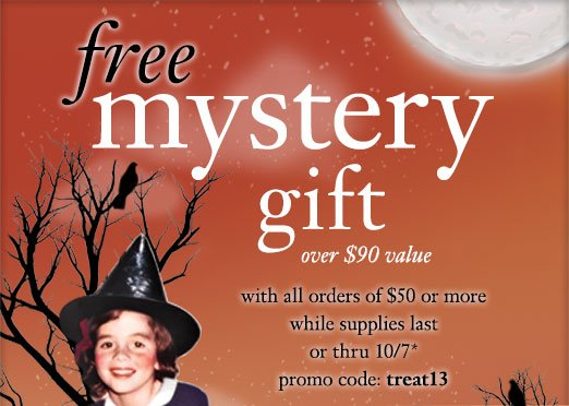 free mystery gift over $90 value with all orders of $50 or more while supplies last or thru 10/7* - promo code: treat13