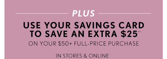 PLUS USE YOUR SAVINGS CARD TO SAVE AN EXTRA $25** ON YOUR $50+ FULL–PRICE PURCHASE IN STORES & ONLINE