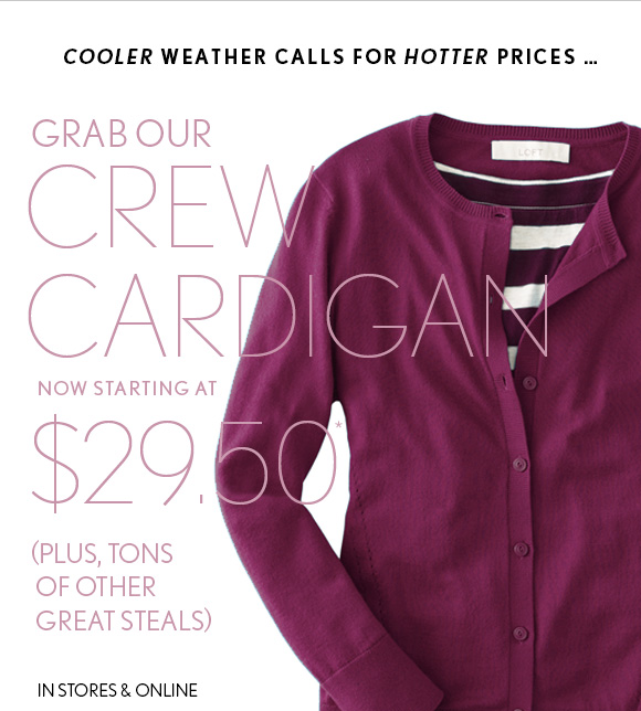 COOLER WEATHER CALLS FOR HOTTER PRICES...  GRAB OUR CREW CARDIGAN NOW STARTING AT $29.50* (PLUS, TONS OF OTHER GREAT STEALS)  IN STORES & ONLINE