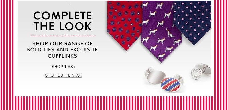 COMPLETE THE LOOK | Shop our range of Bold Ties and Exquisite Cufflinks