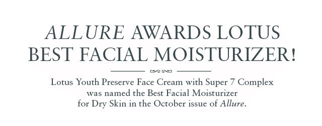 ALLURE AWARDS LOTUS  BEST FACIAL MOISTURIZER! Lotus Youth Preserve Face Cream with Super 7 Complex was named the Best Facial Moisturizer for Dry Skin in the October issue of Allure.