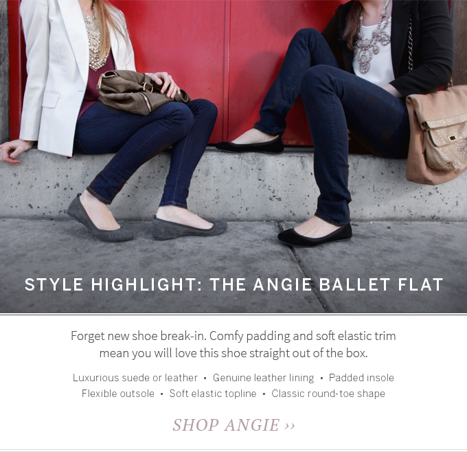 Style Highlight: The Angie Ballet Flat. Forget new shoe break-in. Comfy padding and soft elastic trim mean you will love this shoe straight out of the box. Luxurious suede or leather  •  Genuine leather lining  •  Padded insole  •  Flexible outsole  •  Soft elastic topline  •  Classic round-toe shape. Shop Angie