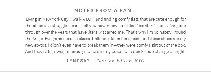 """Notes from a fan...""""Living in New York City, I walk A LOT, and finding comfy flats that are cute enough for the office is a struggle. I can't tell you how many so-called"""