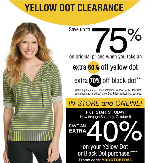 YELLOW DOT CLEARANCE. Save up to 75% on original prices when you tak an extra 60% off yellow dot extra 70% off black dot* While supplies last. Online selection: Yellow Dot & Black Dot combined and listed as Yellow Dot. Prices reflect final savings. IN-STORE and ONLINE! Plus, STARTS TODAY! Now through Saturday, October 5. SAVE AN EXTRA 40% on your Yellow Dot or Black Dot purchase!**  Promo code: YDOCTOBER25