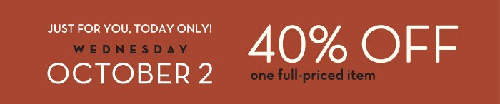 JUST FOR YOU, TODAY ONLY! WEDNESDAY | OCTOBER 2 | 40% off one full-priced item