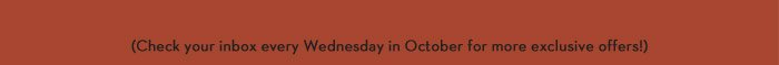 (Check your inbox every Wednesday in October for more exclusive offers!)