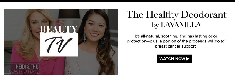 Beauty TV The Healthy Deodorant by LAVANILLA  It's all-natural, soothing, and has lasting odor protection—plus, a portion of the proceeds will go to breast cancer support! Watch Video>>