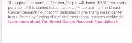Throughout the month of October Origins will donate 3 dollars and 50 cents from every purchase of this Limited Edition Drink Up Lip Balm to the Breast Cancer Research Foundtion dedicated to preventing breast cancer in our lifetime by funding clinical and translational research worldwide Learn more about The Breast Cancer Research Foundation