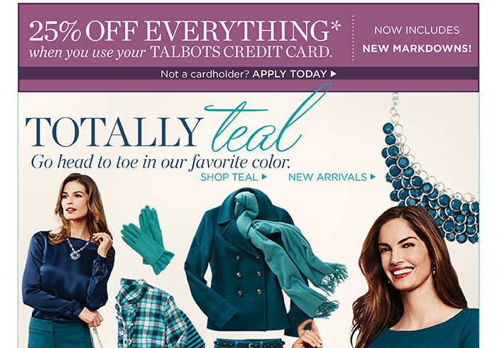 25% off everything when you use your Talbots Credit Card. Now includes new markdowns. Not a cardholder? Apply today. Totally Teal. Go head to toe in our favorite color. Shop Teal. Shop New Arrivals.