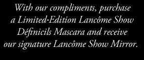 With our compliments, purchase a Limited-Edition Lancome Show Definicils Mascara and receive our signature Lancome Show Mirror.