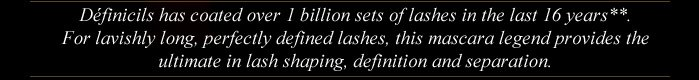 Definicils has coated over 1 billion sets of lashes in the last 16 years**. | For lavishly long, perfectly defined lashes, this mascara legend provides the ultimate in lash shaping, definition and separation.