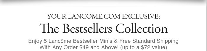YOUR LANCOME.COM EXCLUSIVE: | The Bestsellers Collection | Enjoy 5 Lancome Bestseller Minis & Free Standard Shipping With Any Order $49 and Above! (up to a $72 value)