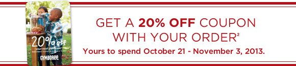 Get a 20% off coupon with your order(2). Yours to spend October 21 - November 3, 2013.