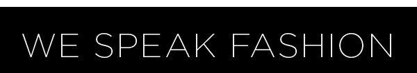 We Speak Fashion! >>