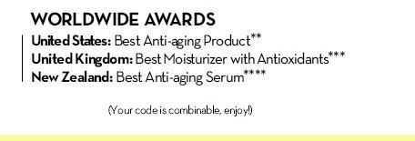 WORLDWIDE AWARDS. United States: Best Anti-aging Product.** United Kingdom: Best Moisturizer with Antioxidants.*** New Zealand: Best Anti-aging Serum.**** (Your code is combinable, enjoy!)