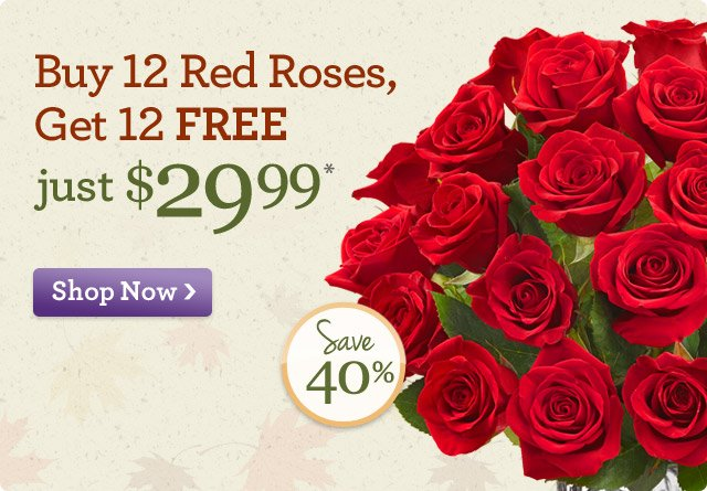 Buy 12 Red Roses, Get 12 FREE just $29.99* Save 40%  Shop Now
