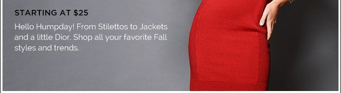 Starting at $25. Hello Humpday! From Stilettos to Jackets & a little Dior. Shop all Your favorite Fall Styles & Trends.